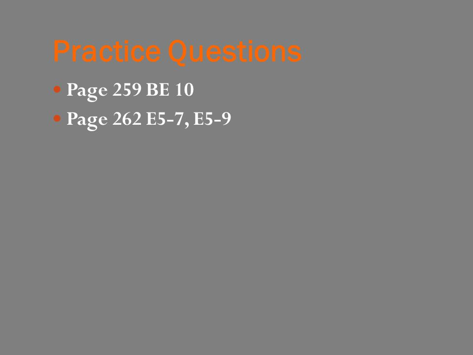 Practice Questions Page 259 BE 10 Page 262 E5-7, E5-9