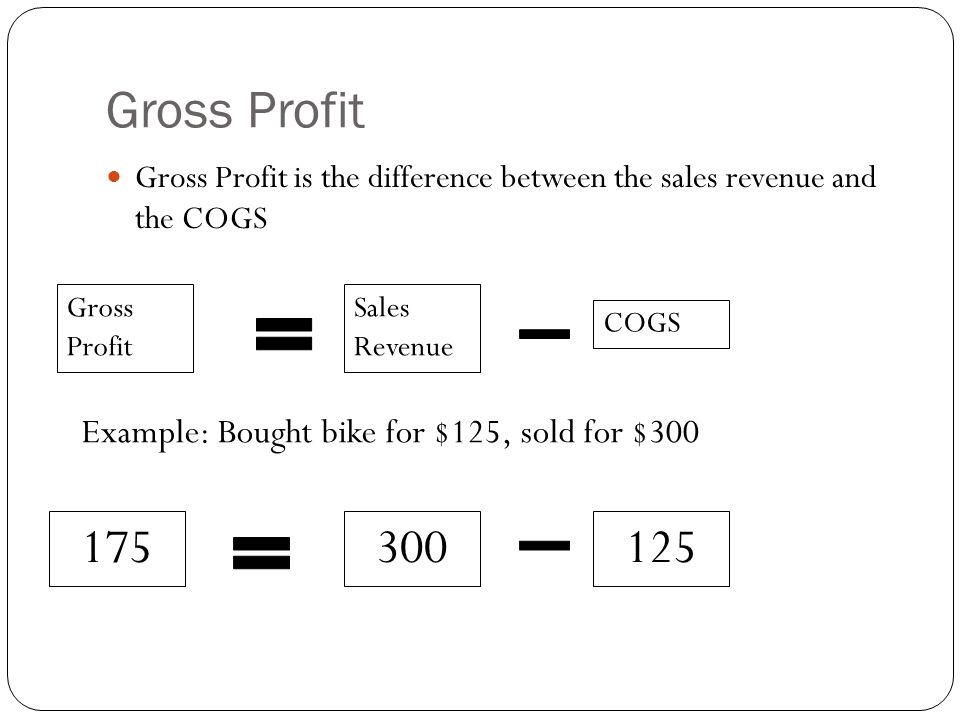 Gross Profit Gross Profit is the difference between the sales revenue and the COGS Gross Profit Sales Revenue COGS Example: Bought bike for $125, sold