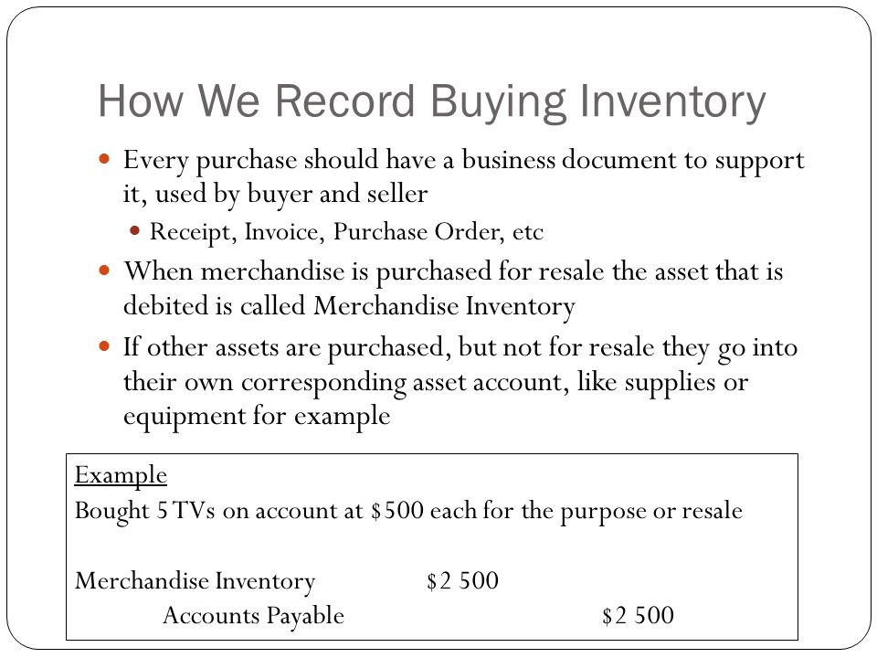 How We Record Buying Inventory Every purchase should have a business document to support it, used by buyer and seller Receipt, Invoice, Purchase Order