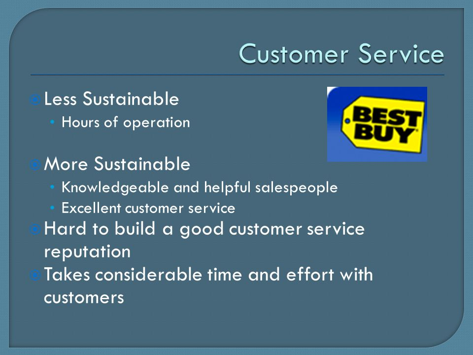  Less Sustainable Hours of operation  More Sustainable Knowledgeable and helpful salespeople Excellent customer service  Hard to build a good customer service reputation  Takes considerable time and effort with customers