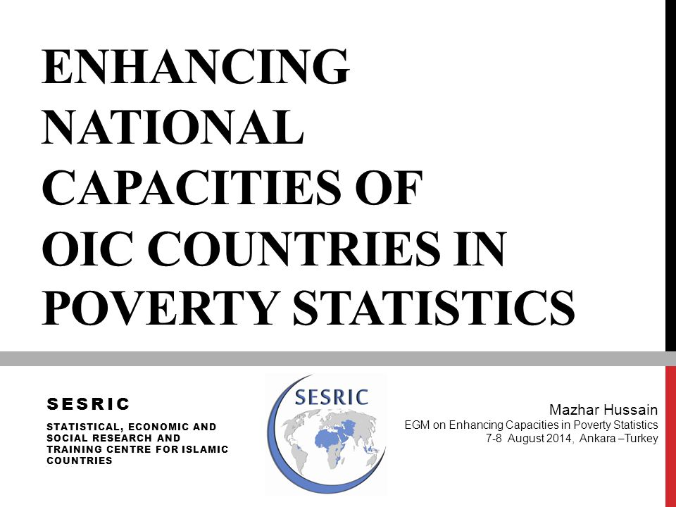 ENHANCING NATIONAL CAPACITIES OF OIC COUNTRIES IN POVERTY STATISTICS Mazhar Hussain EGM on Enhancing Capacities in Poverty Statistics 7-8 August 2014,
