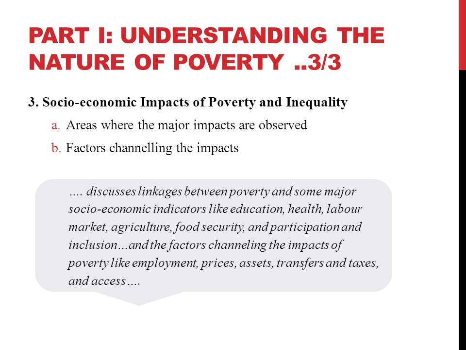 PART I: UNDERSTANDING THE NATURE OF POVERTY..3/3 3. Socio-economic Impacts of Poverty and Inequality a.Areas where the major impacts are observed b.Fa