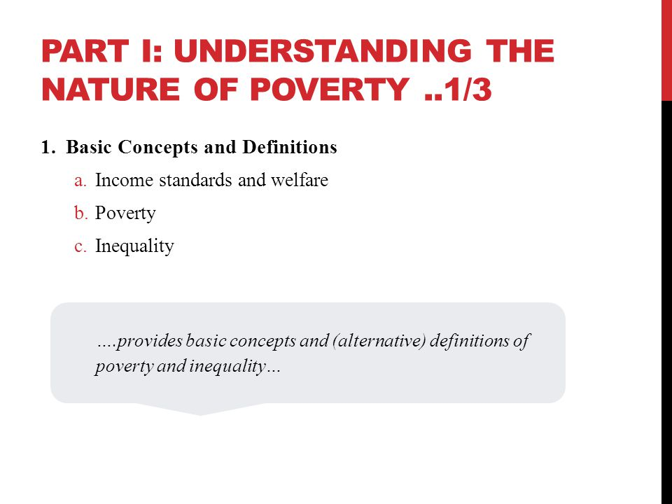 PART I: UNDERSTANDING THE NATURE OF POVERTY..1/3 1.Basic Concepts and Definitions a.Income standards and welfare b.Poverty c.Inequality ….provides basic concepts and (alternative) definitions of poverty and inequality…