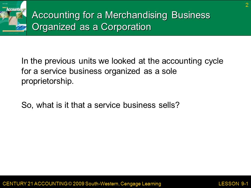 CENTURY 21 ACCOUNTING © 2009 South-Western, Cengage Learning Accounting for a Merchandising Business Organized as a Corporation In the previous units we looked at the accounting cycle for a service business organized as a sole proprietorship.