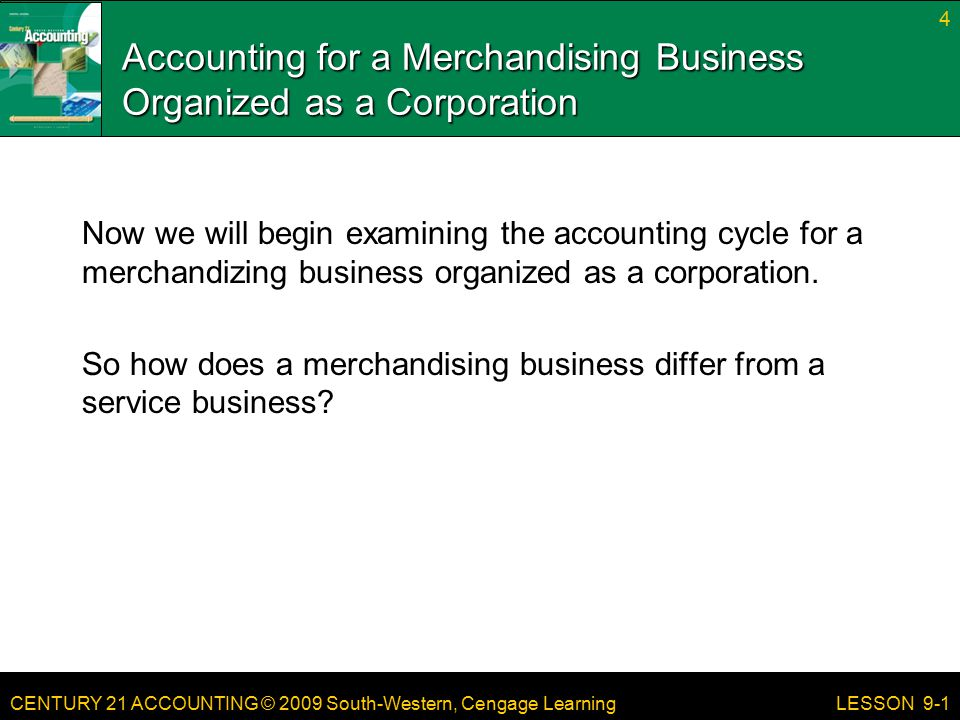 CENTURY 21 ACCOUNTING © 2009 South-Western, Cengage Learning Accounting for a Merchandising Business Organized as a Corporation Now we will begin examining the accounting cycle for a merchandizing business organized as a corporation.