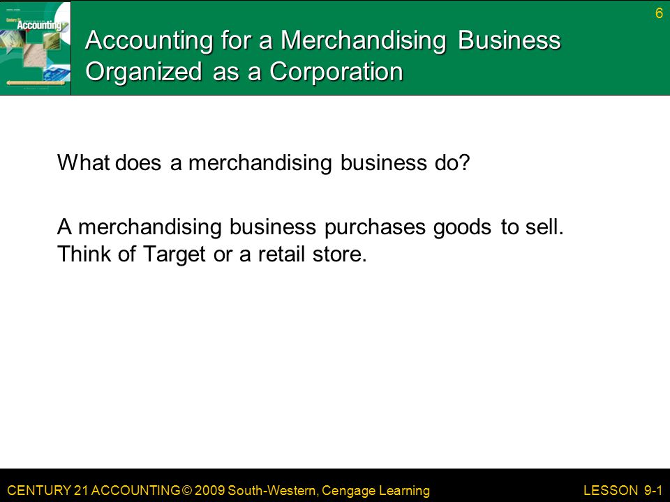 CENTURY 21 ACCOUNTING © 2009 South-Western, Cengage Learning Accounting for a Merchandising Business Organized as a Corporation Ownership In the previous units the businesses we evaluated were sole proprietorships, meaning there was only one owner.