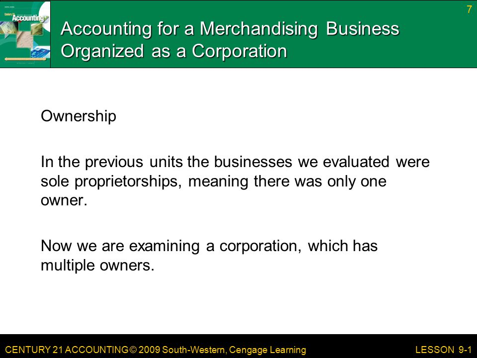 CENTURY 21 ACCOUNTING © 2009 South-Western, Cengage Learning 8 LESSON 9-1 TERMS merchandise merchandising business retail merchandising business wholesale merchandising business corporation share of stock capital stock stockholder special journal cost of merchandise markup vendor purchase on account purchases journal special amount column purchase invoice terms of sale page 241