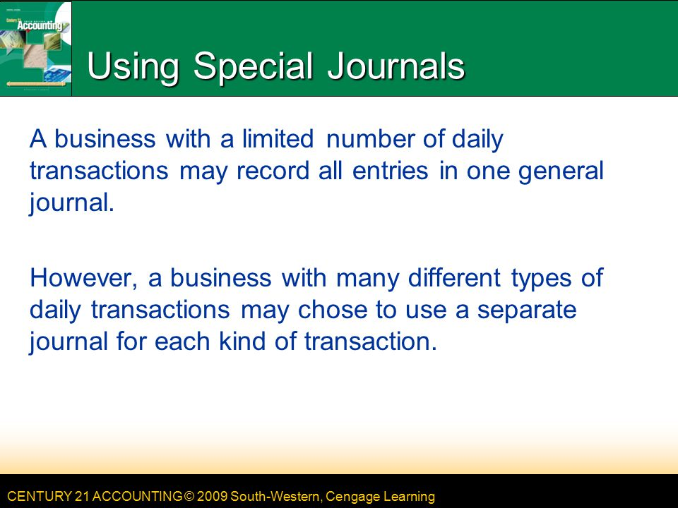 CENTURY 21 ACCOUNTING © 2009 South-Western, Cengage Learning Using Special Journals A business with a limited number of daily transactions may record all entries in one general journal.