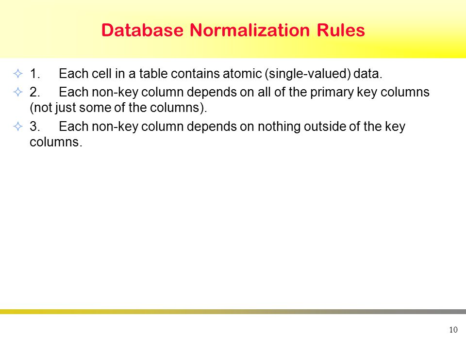 Database Normalization Rules  1.Each cell in a table contains atomic (single-valued) data.  2.Each non-key column depends on all of the primary key
