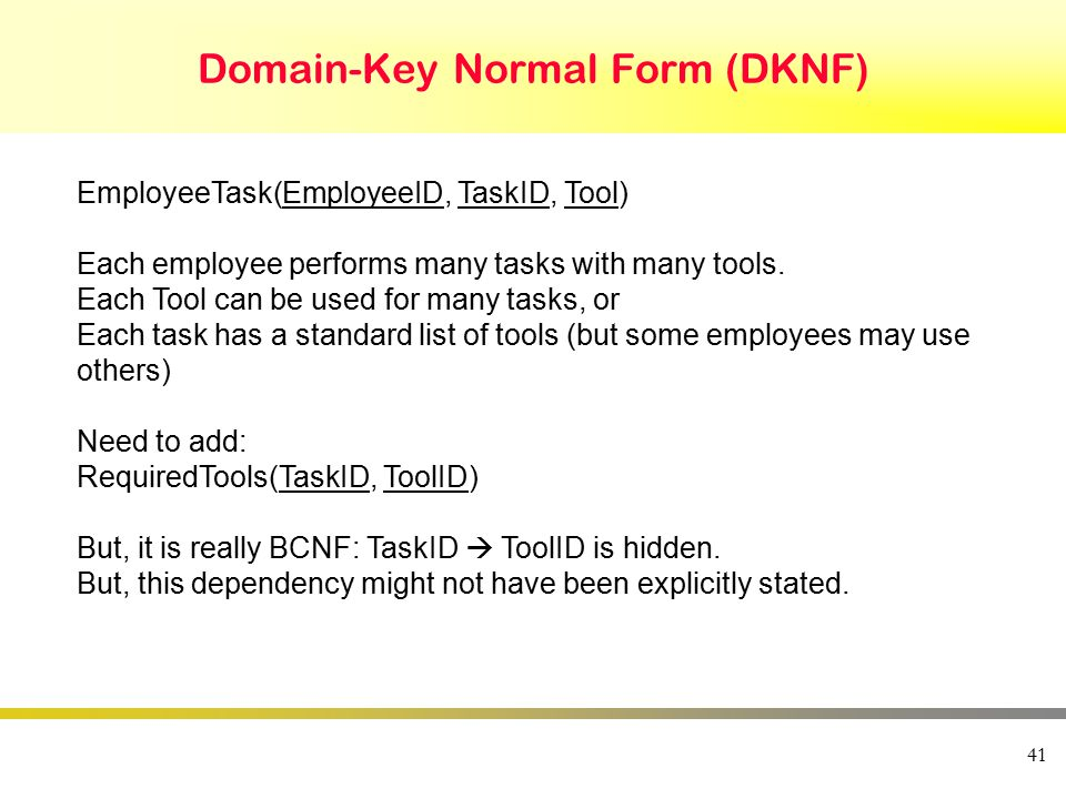 Domain-Key Normal Form (DKNF) 41 EmployeeTask(EmployeeID, TaskID, Tool) Each employee performs many tasks with many tools.
