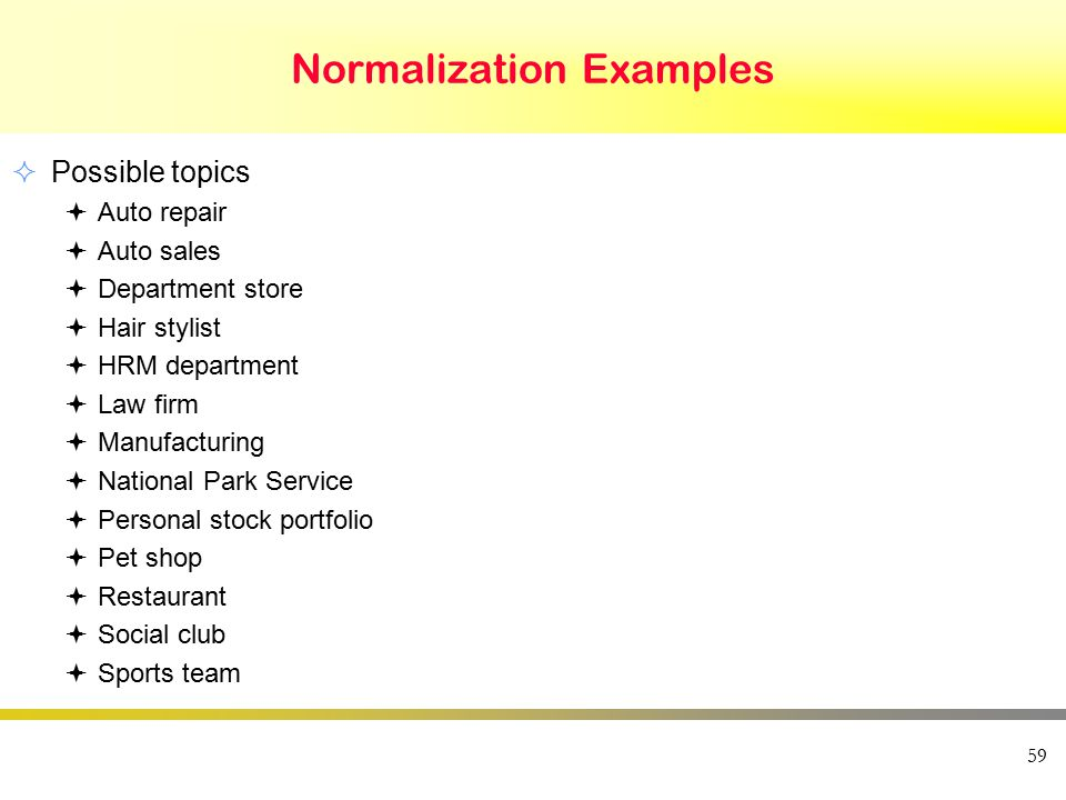 Normalization Examples 59  Possible topics  Auto repair  Auto sales  Department store  Hair stylist  HRM department  Law firm  Manufacturing  National Park Service  Personal stock portfolio  Pet shop  Restaurant  Social club  Sports team