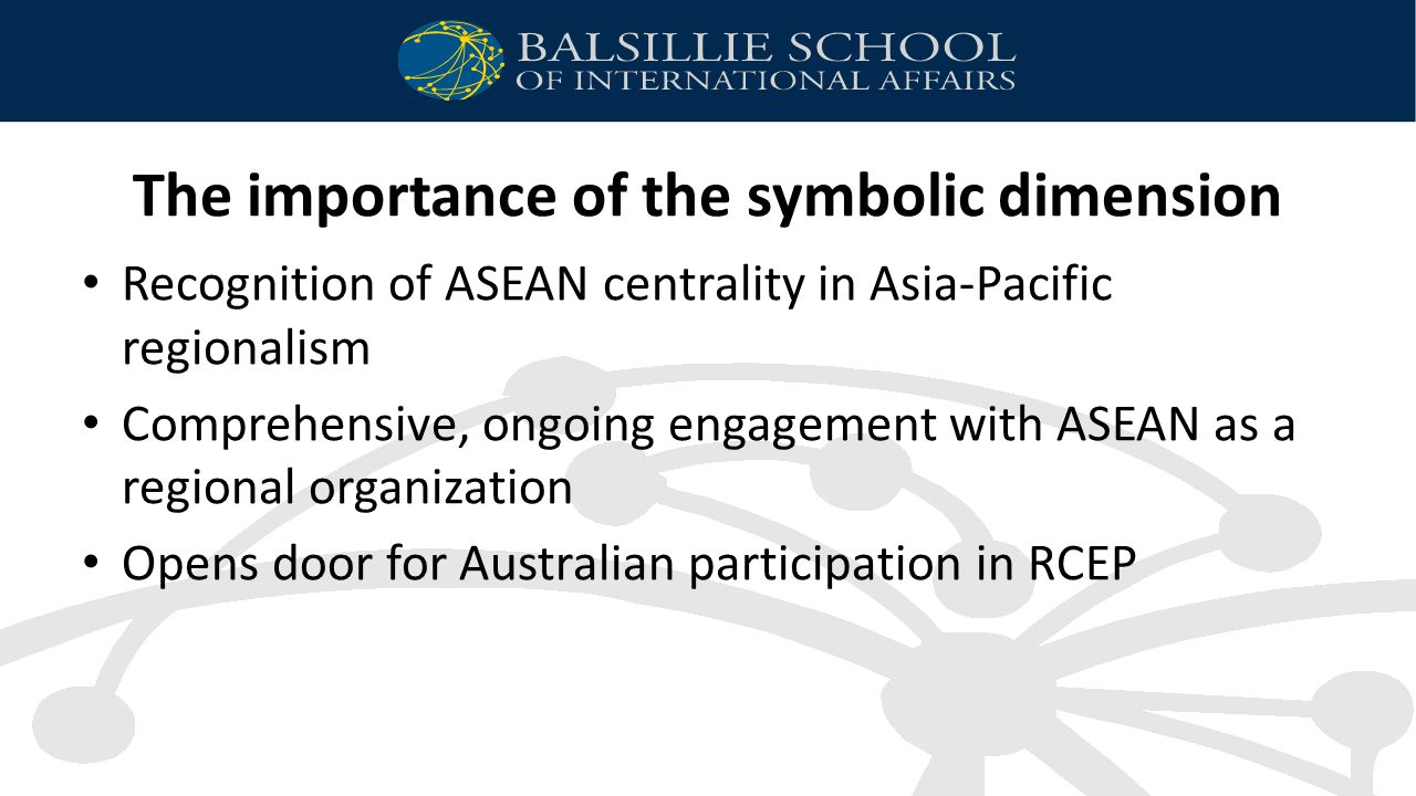 The importance of the symbolic dimension Recognition of ASEAN centrality in Asia-Pacific regionalism Comprehensive, ongoing engagement with ASEAN as a regional organization Opens door for Australian participation in RCEP