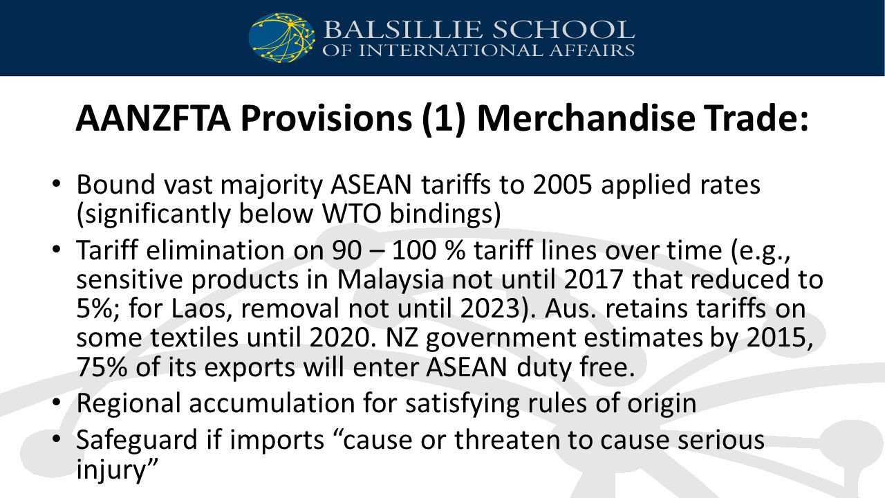 AANZFTA Provisions (1) Merchandise Trade: Bound vast majority ASEAN tariffs to 2005 applied rates (significantly below WTO bindings) Tariff elimination on 90 – 100 % tariff lines over time (e.g., sensitive products in Malaysia not until 2017 that reduced to 5%; for Laos, removal not until 2023).