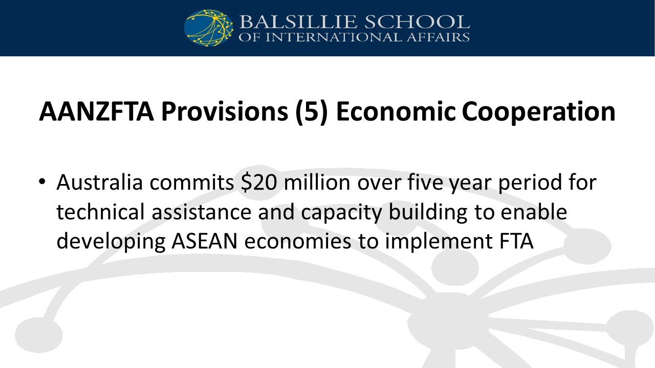 AANZFTA Provisions (5) Economic Cooperation Australia commits $20 million over five year period for technical assistance and capacity building to enable developing ASEAN economies to implement FTA
