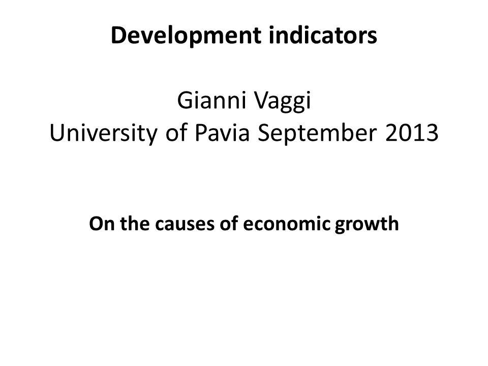 Development indicators Gianni Vaggi University of Pavia September 2013 On the causes of economic growth