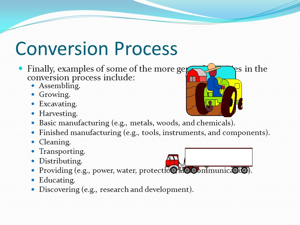 Conversion Process Finally, examples of some of the more general activities in the conversion process include: Assembling.