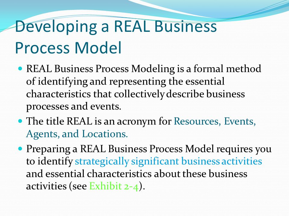 Developing a REAL Business Process Model REAL Business Process Modeling is a formal method of identifying and representing the essential characteristics that collectively describe business processes and events.
