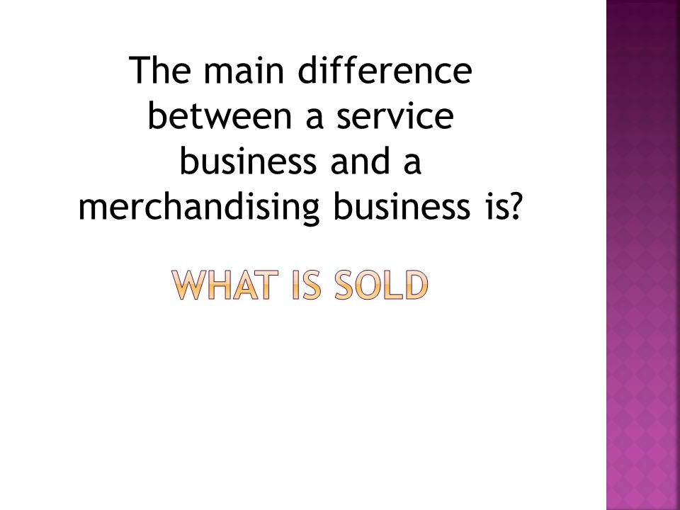 The main difference between a service business and a merchandising business is?