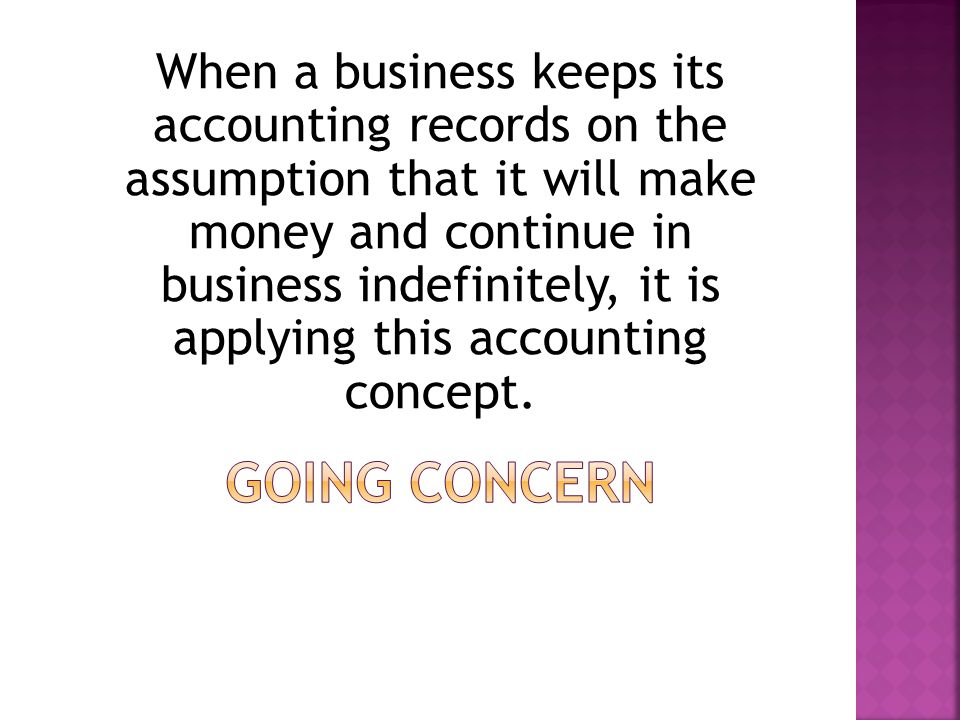 When a business keeps its accounting records on the assumption that it will make money and continue in business indefinitely, it is applying this accounting concept.