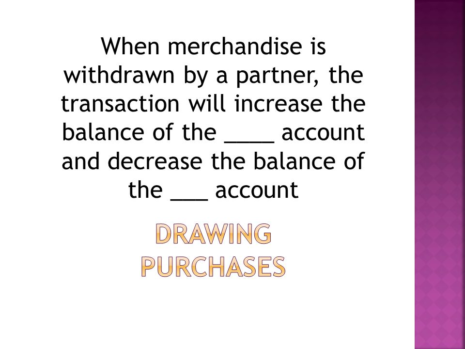 When merchandise is withdrawn by a partner, the transaction will increase the balance of the ____ account and decrease the balance of the ___ account
