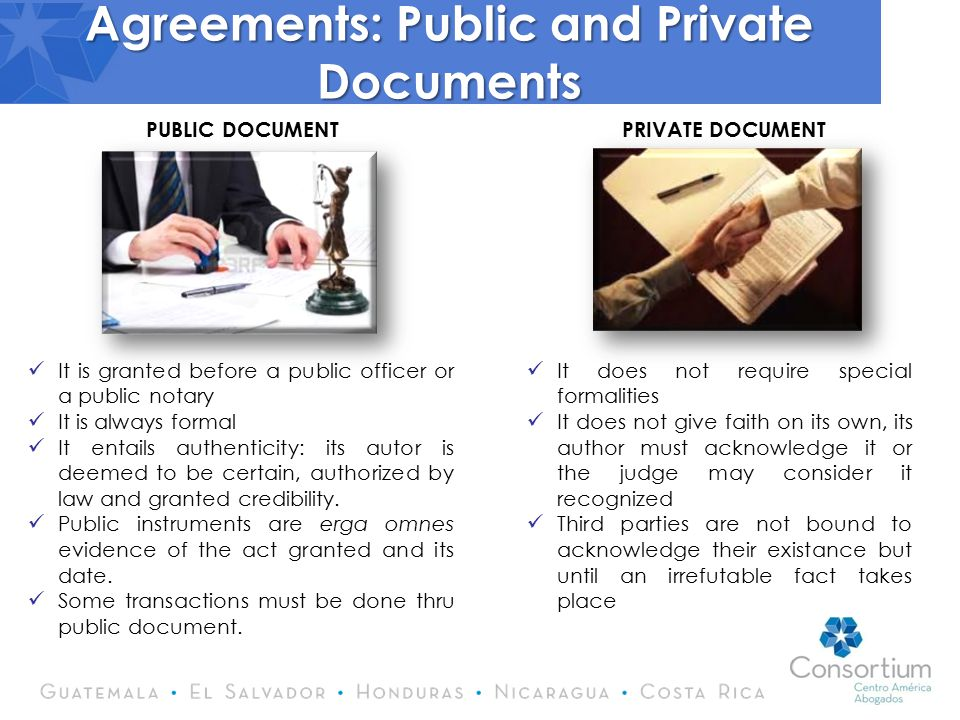 Agreements: Public and Private Documents It is granted before a public officer or a public notary It is always formal It entails authenticity: its autor is deemed to be certain, authorized by law and granted credibility.