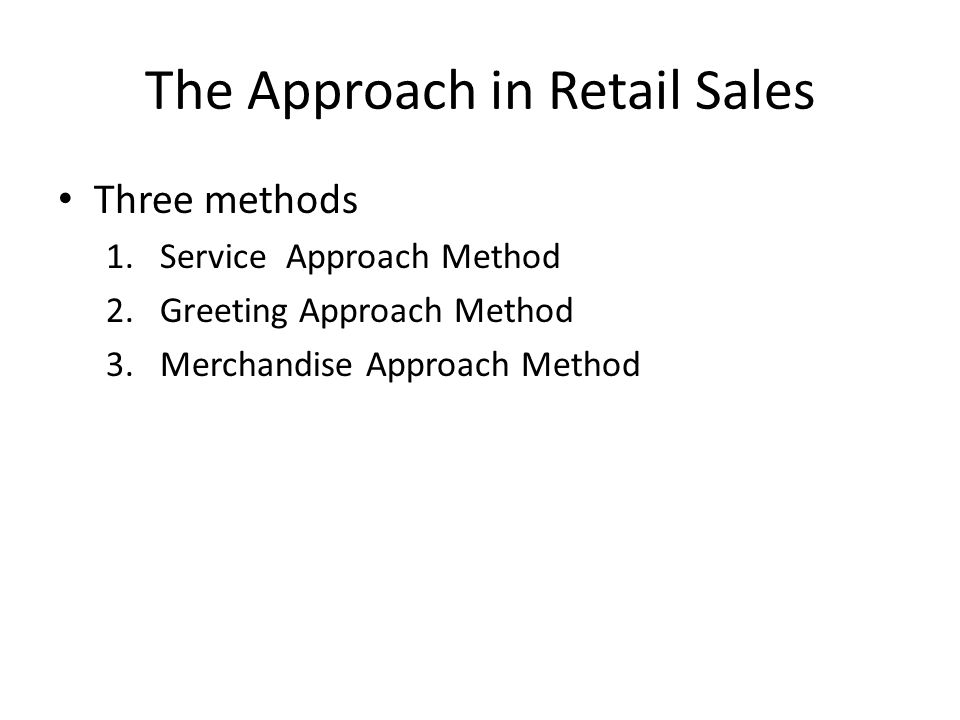 The Approach in Retail Sales Three methods 1.Service Approach Method 2.Greeting Approach Method 3.Merchandise Approach Method