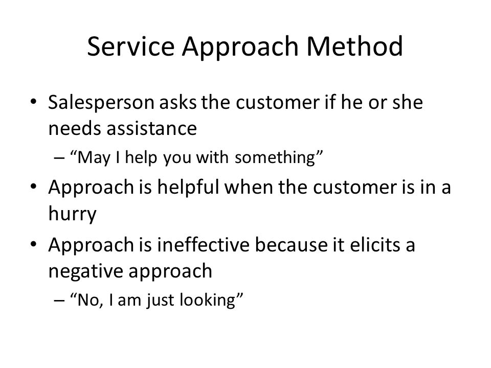 """Service Approach Method Salesperson asks the customer if he or she needs assistance – """"May I help you with something"""" Approach is helpful when the cus"""