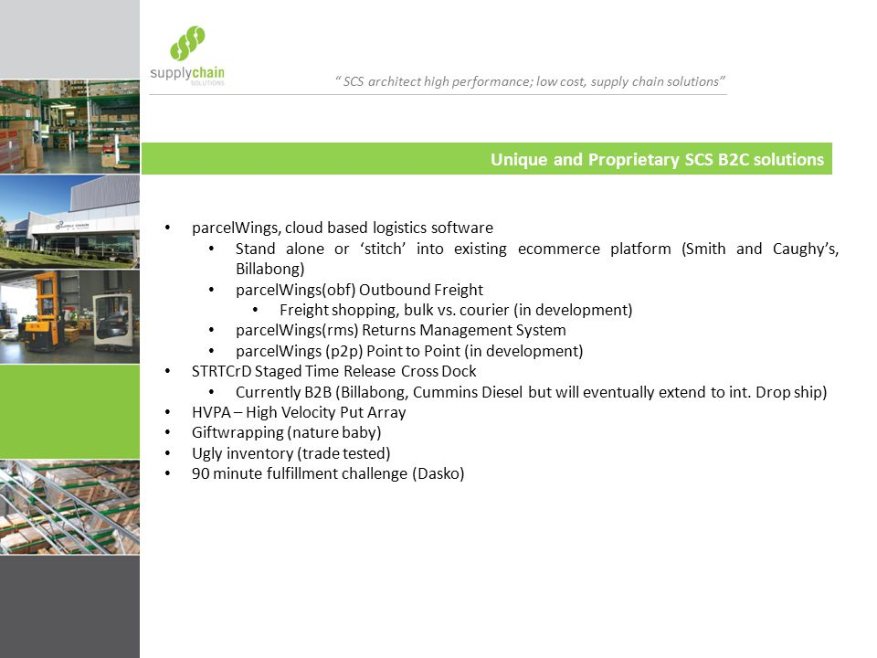 SCS architect high performance; low cost, supply chain solutions Unique and Proprietary SCS B2C solutions parcelWings, cloud based logistics software Stand alone or 'stitch' into existing ecommerce platform (Smith and Caughy's, Billabong) parcelWings(obf) Outbound Freight Freight shopping, bulk vs.
