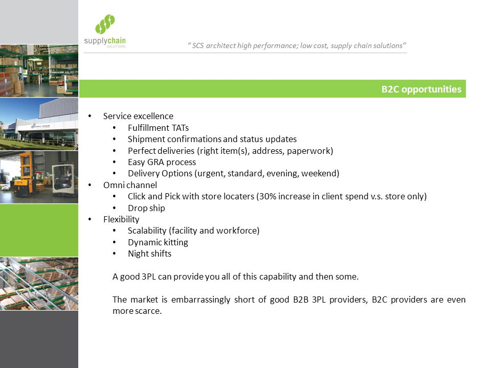 SCS architect high performance; low cost, supply chain solutions B2C opportunities Service excellence Fulfillment TATs Shipment confirmations and status updates Perfect deliveries (right item(s), address, paperwork) Easy GRA process Delivery Options (urgent, standard, evening, weekend) Omni channel Click and Pick with store locaters (30% increase in client spend v.s.