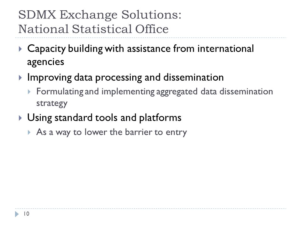 SDMX Exchange Solutions: National Statistical Office  Capacity building with assistance from international agencies  Improving data processing and dissemination  Formulating and implementing aggregated data dissemination strategy  Using standard tools and platforms  As a way to lower the barrier to entry 10