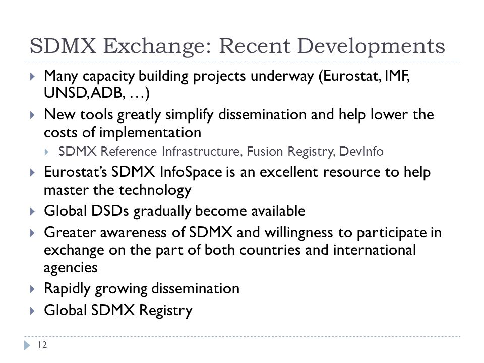 SDMX Exchange: Recent Developments  Many capacity building projects underway (Eurostat, IMF, UNSD, ADB, …)  New tools greatly simplify dissemination and help lower the costs of implementation  SDMX Reference Infrastructure, Fusion Registry, DevInfo  Eurostat's SDMX InfoSpace is an excellent resource to help master the technology  Global DSDs gradually become available  Greater awareness of SDMX and willingness to participate in exchange on the part of both countries and international agencies  Rapidly growing dissemination  Global SDMX Registry 12