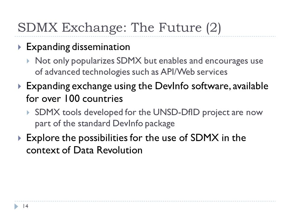 SDMX Exchange: The Future (2)  Expanding dissemination  Not only popularizes SDMX but enables and encourages use of advanced technologies such as API/Web services  Expanding exchange using the DevInfo software, available for over 100 countries  SDMX tools developed for the UNSD-DfID project are now part of the standard DevInfo package  Explore the possibilities for the use of SDMX in the context of Data Revolution 14