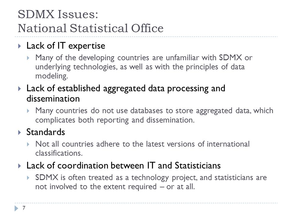 SDMX Issues: National Statistical Office  Lack of IT expertise  Many of the developing countries are unfamiliar with SDMX or underlying technologies, as well as with the principles of data modeling.