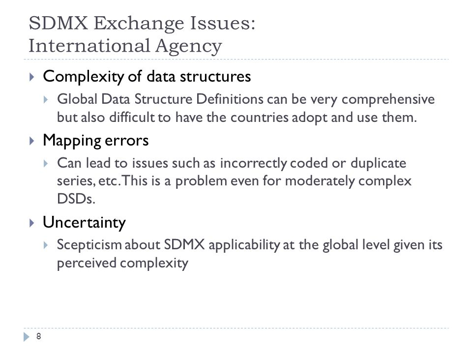 SDMX Exchange Issues: International Agency  Complexity of data structures  Global Data Structure Definitions can be very comprehensive but also difficult to have the countries adopt and use them.