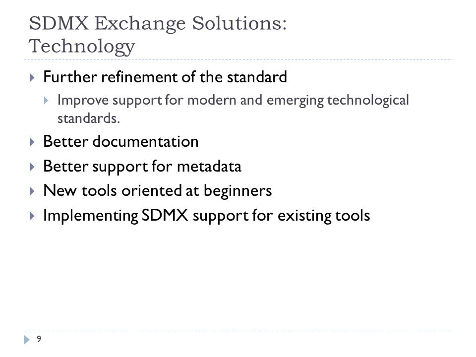 SDMX Exchange Solutions: Technology  Further refinement of the standard  Improve support for modern and emerging technological standards.