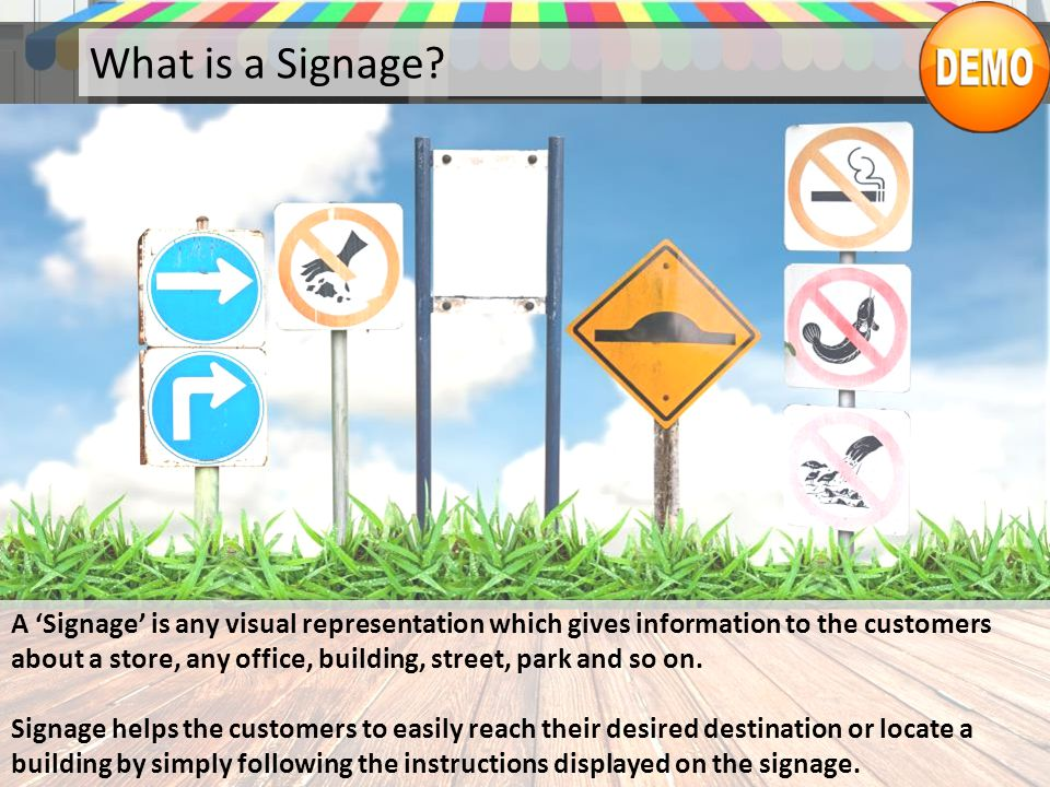 What is a Signage? A 'Signage' is any visual representation which gives information to the customers about a store, any office, building, street, park