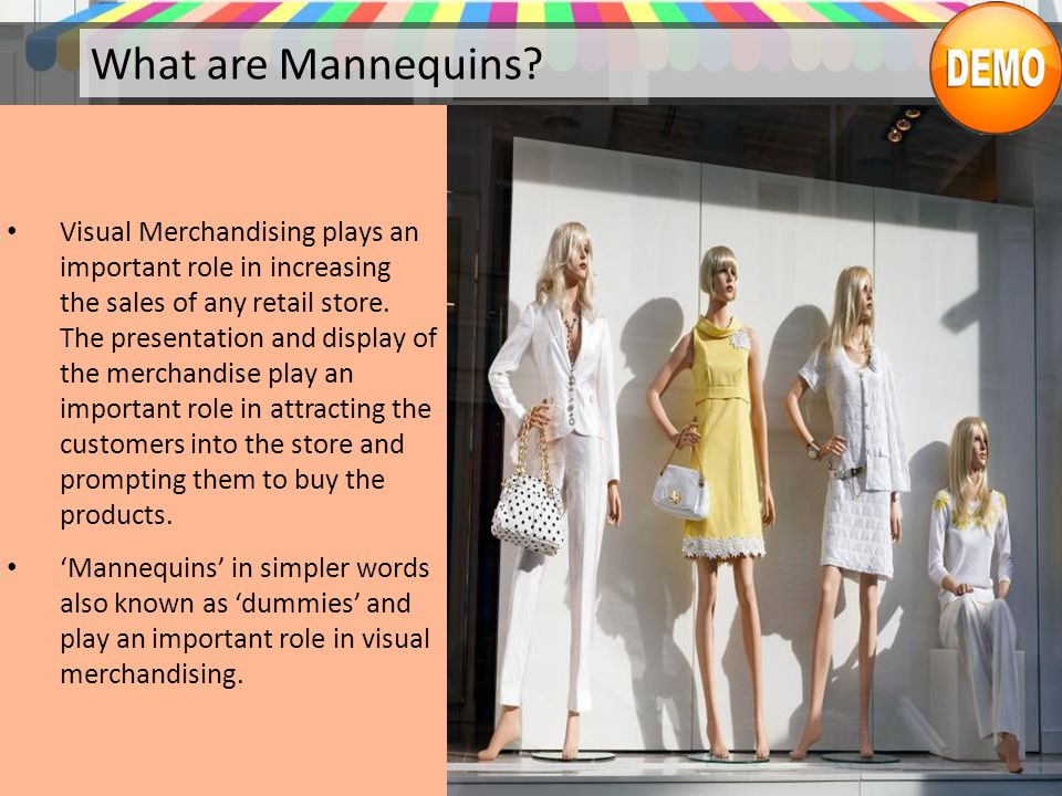 What are Mannequins? Visual Merchandising plays an important role in increasing the sales of any retail store. The presentation and display of the mer