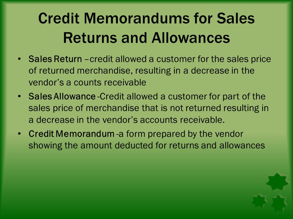 Credit Memorandums for Sales Returns and Allowances Sales Return –credit allowed a customer for the sales price of returned merchandise, resulting in a decrease in the vendor's a counts receivable Sales Allowance -Credit allowed a customer for part of the sales price of merchandise that is not returned resulting in a decrease in the vendor's accounts receivable.