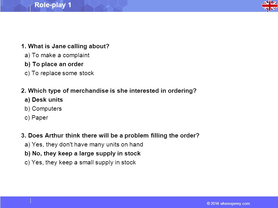 © 2014 wheresjenny.com Role-play 1 1. What is Jane calling about? a) To make a complaint b) To place an order c) To replace some stock 2. Which type o