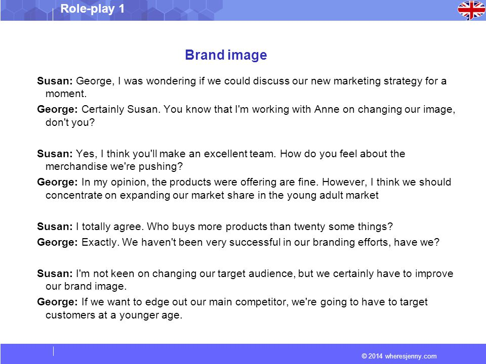 © 2014 wheresjenny.com Role-play 1 Brand image Susan: George, I was wondering if we could discuss our new marketing strategy for a moment. George: Cer