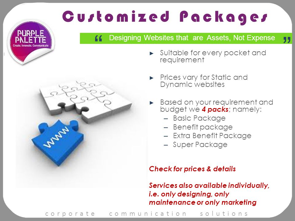 corporate communication solutions ► Suitable for every pocket and requirement ► Prices vary for Static and Dynamic websites ► Based on your requirement and budget we 4 packs ; namely: – Basic Package – Benefit package – Extra Benefit Package – Super Package Check for prices & details Services also available individually, i.e.