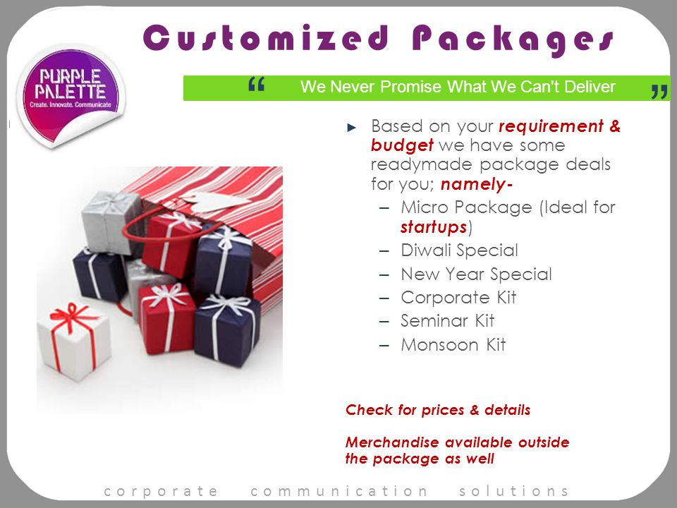 corporate communication solutions ► Based on your requirement & budget we have some readymade package deals for you; namely- – Micro Package (Ideal for startups ) – Diwali Special – New Year Special – Corporate Kit – Seminar Kit – Monsoon Kit Check for prices & details Merchandise available outside the package as well We Never Promise What We Can t Deliver Customized Packages
