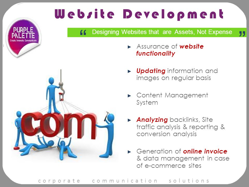 corporate communication solutions Website Development ► Assurance of website functionality ► Updating information and images on regular basis ► Content Management System ► Analyzing backlinks, Site traffic analysis & reporting & conversion analysis ► Generation of online invoice & data management in case of e-commerce sites Designing Websites that are Assets, Not Expense