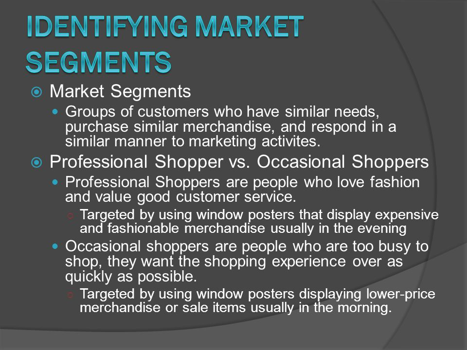  Market Segments Groups of customers who have similar needs, purchase similar merchandise, and respond in a similar manner to marketing activites. 
