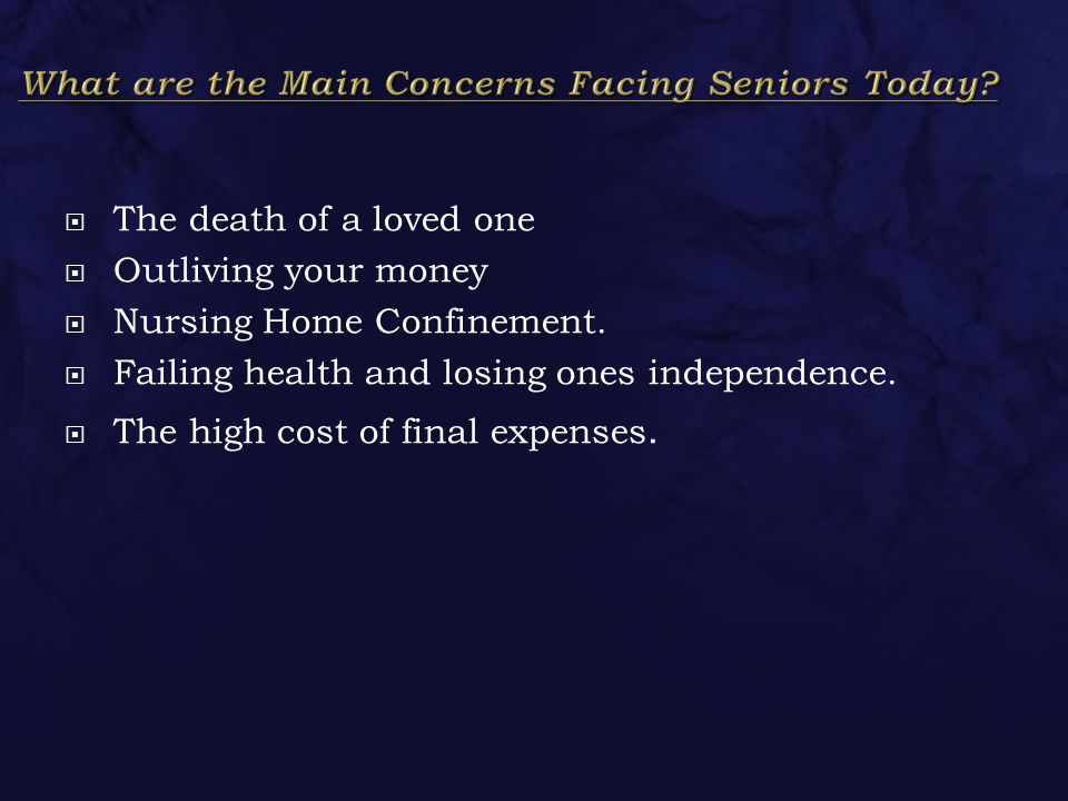  The death of a loved one  Outliving your money  Nursing Home Confinement.