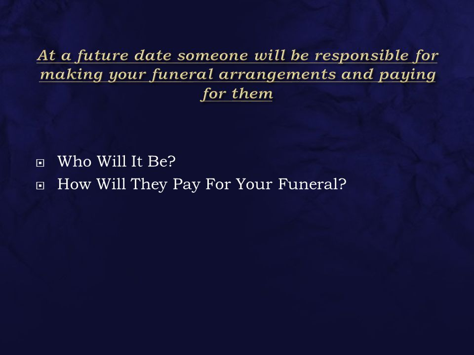  Who Will It Be?  How Will They Pay For Your Funeral?