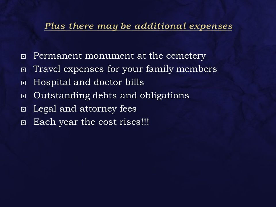  Permanent monument at the cemetery  Travel expenses for your family members  Hospital and doctor bills  Outstanding debts and obligations  Legal and attorney fees  Each year the cost rises!!!