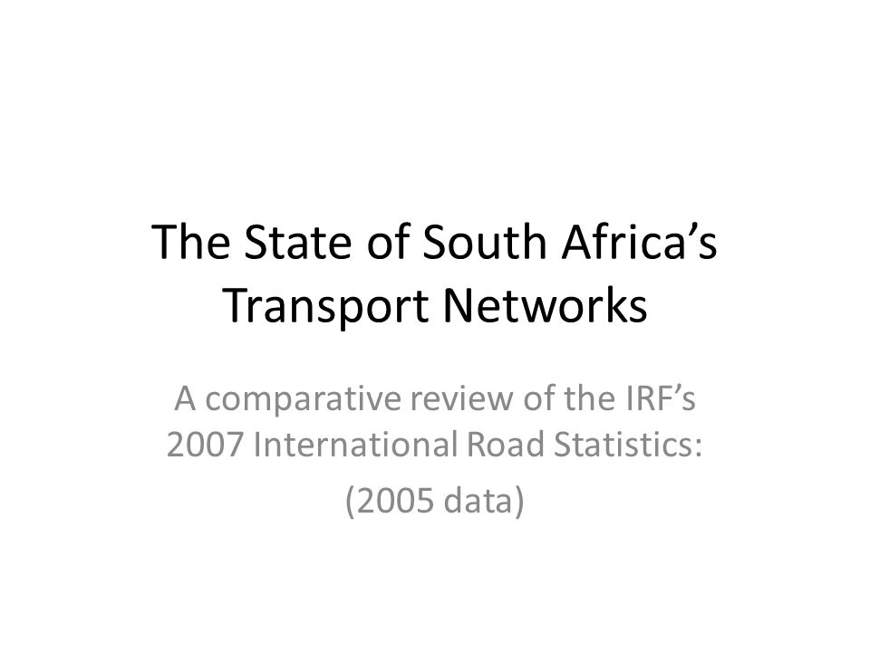 The State of South Africa's Transport Networks A comparative review of the IRF's 2007 International Road Statistics: (2005 data)