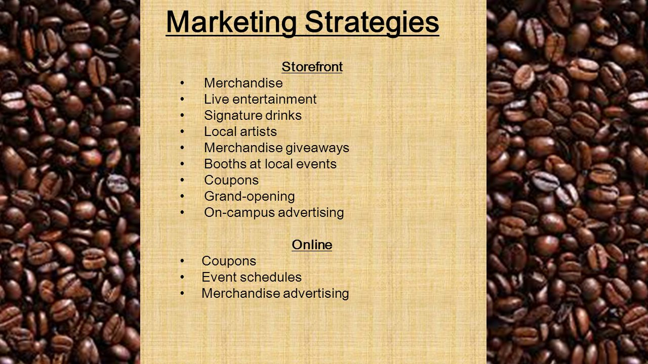 Marketing Strategies Storefront Merchandise Live entertainment Signature drinks Local artists Merchandise giveaways Booths at local events Coupons Grand-opening On-campus advertising Online Coupons Event schedules Merchandise advertising