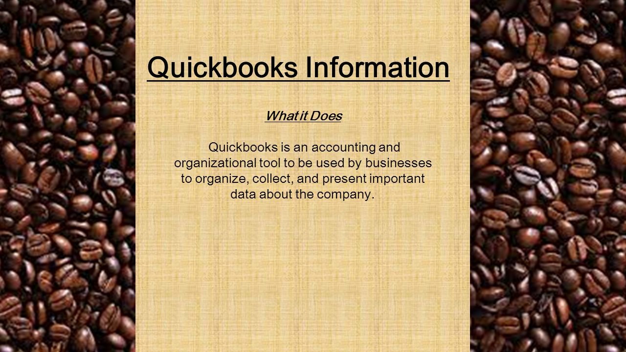 Quickbooks Information What it Does Quickbooks is an accounting and organizational tool to be used by businesses to organize, collect, and present important data about the company.